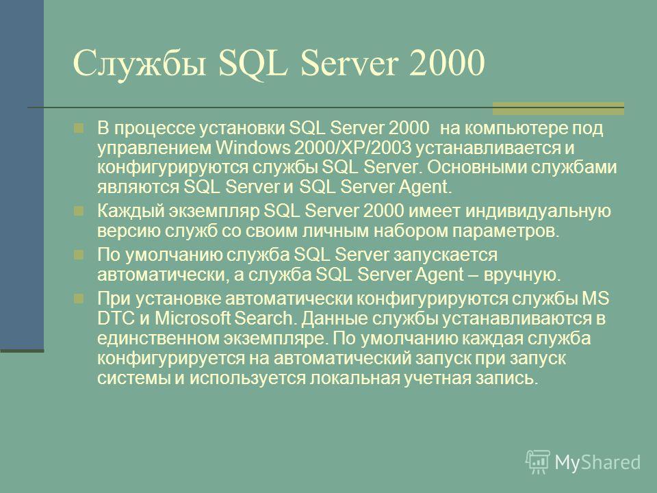 Службы SQL Server 2000 В процессе установки SQL Server 2000 на компьютере под управлением Windows 2000/XP/2003 устанавливается и конфигурируются службы SQL Server. Основными службами являются SQL Server и SQL Server Agent. Каждый экземпляр SQL Server