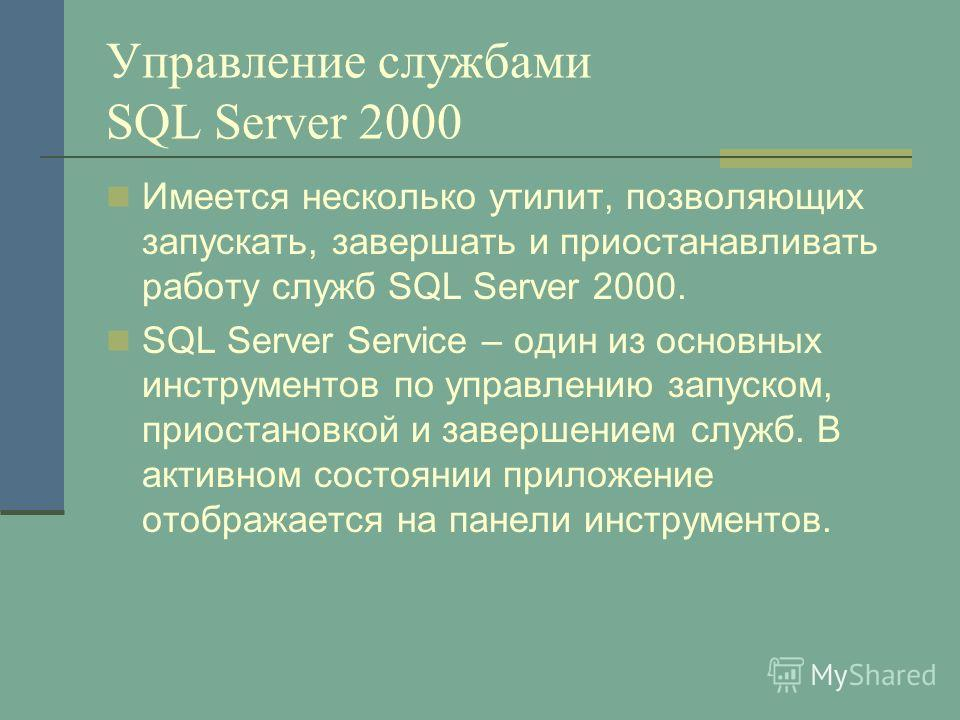 Управление службами SQL Server 2000 Имеется несколько утилит, позволяющих запускать, завершать и приостанавливать работу служб SQL Server 2000. SQL Server Service – один из основных инструментов по управлению запуском, приостановкой и завершением слу