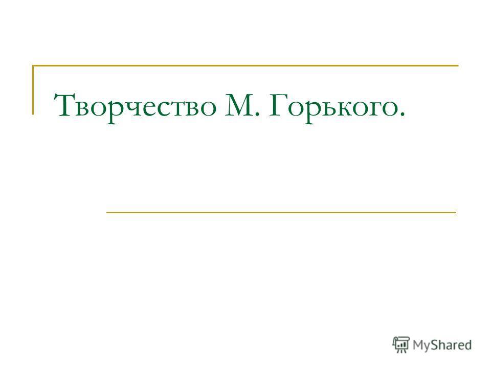 Творчество М. Горького.