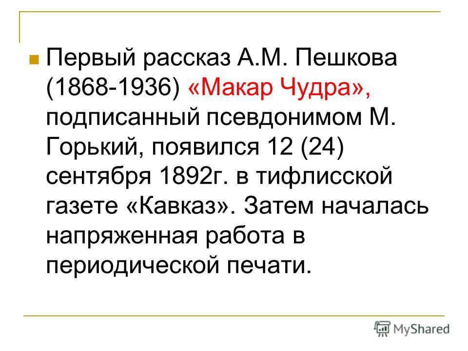 Первый рассказ А.М. Пешкова (1868-1936) «Макар Чудра», подписанный псевдонимом М. Горький, появился 12 (24) сентября 1892г. в тифлисской газете «Кавказ». Затем началась напряженная работа в периодической печати.