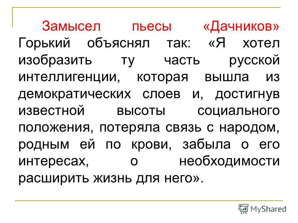 Замысел пьесы «Дачников» Горький объяснял так: «Я хотел изобразить ту часть русской интеллигенции, которая вышла из демократических слоев и, достигнув известной высоты социального положения, потеряла связь с народом, родным ей по крови, забыла о его