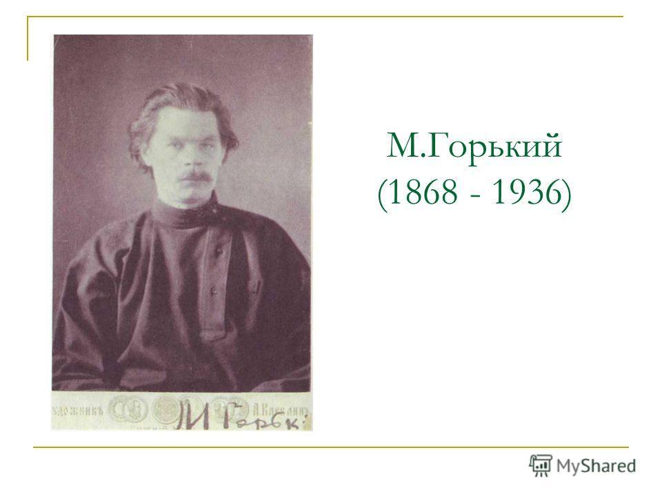 М.Горький (1868 - 1936)