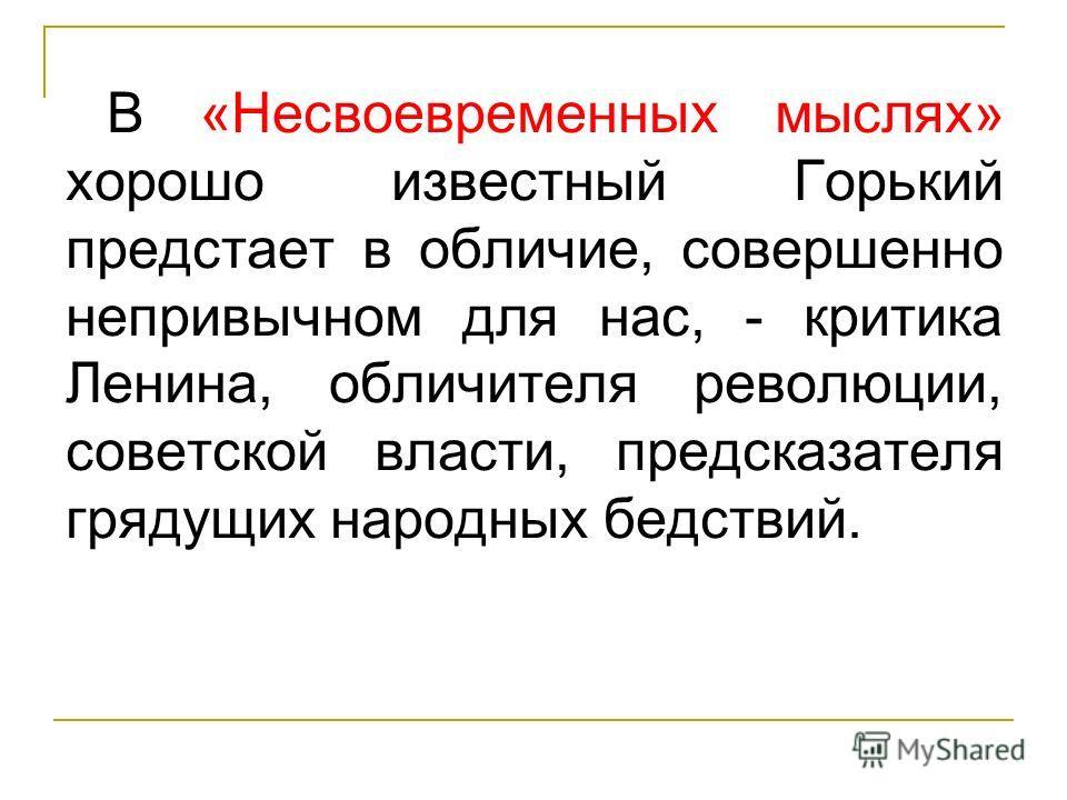 В «Несвоевременных мыслях» хорошо известный Горький предстает в обличие, совершенно непривычном для нас, - критика Ленина, обличителя революции, советской власти, предсказателя грядущих народных бедствий.
