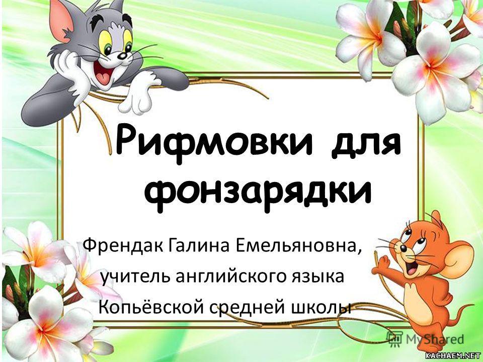 Рифмовки для фонзарядки Френдак Галина Емельяновна, учитель английского языка Копьёвской средней школы