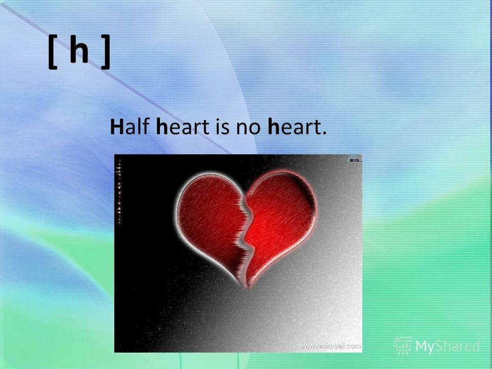 [ h ] Half heart is no heart.
