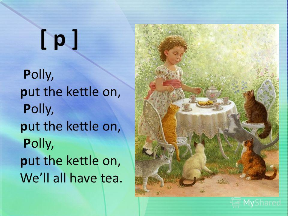 Polly, put the kettle on, Polly, put the kettle on, Polly, put the kettle on, Well all have tea. [ p ]