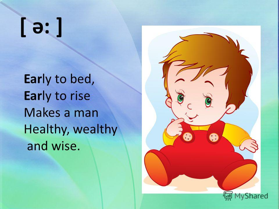 Early to bed, Early to rise Makes a man Healthy, wealthy and wise. [ ə: ]