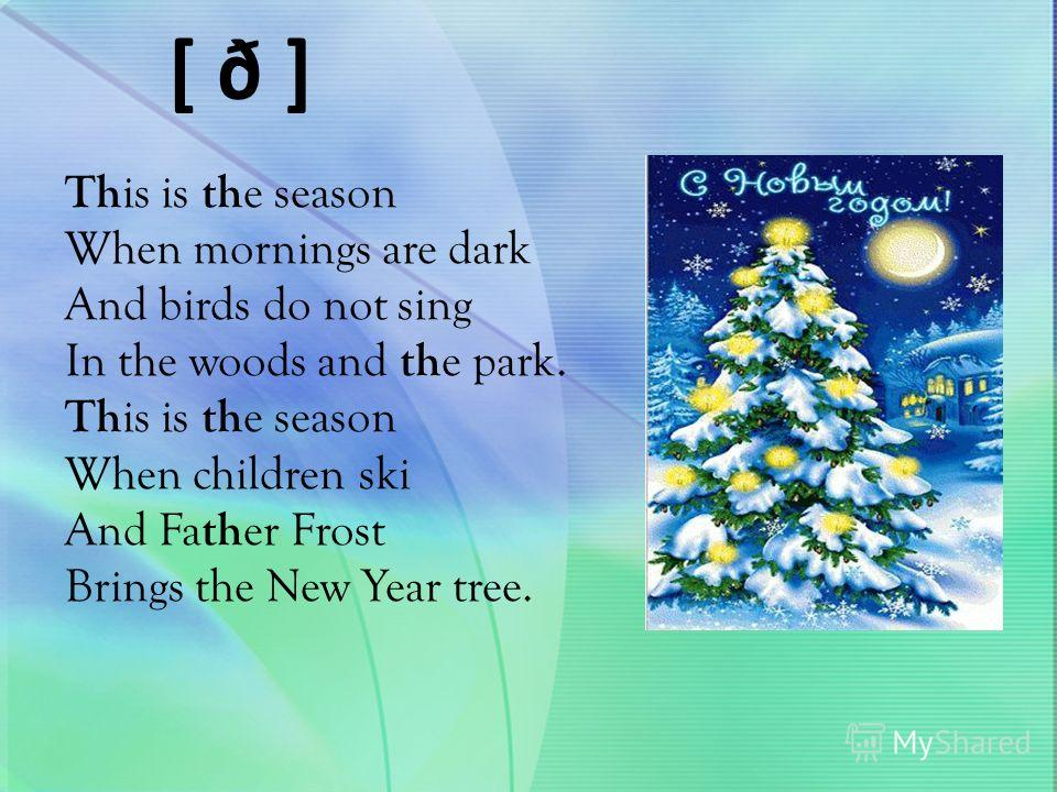 [ ð ] Th is is th e season When mornings are dark And birds do not sing In the woods and th e park. Th is is th e season When children ski And Fa th er Frost Brings the New Year tree.