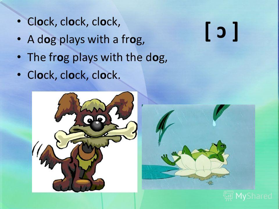 Clock, clock, clock, A dog plays with a frog, The frog plays with the dog, Clock, clock, clock. [ ɔ ]