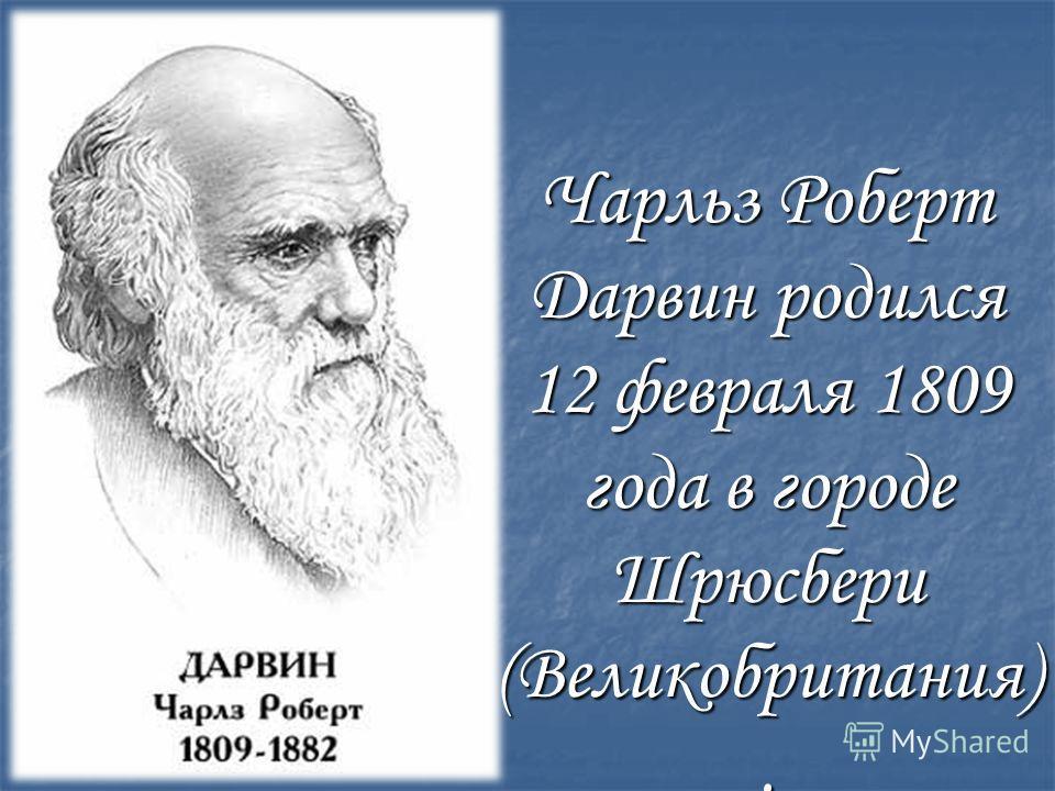 Чарльз Роберт Дарвин родился 12 февраля 1809 года в городе Шрюсбери (Великобритания).