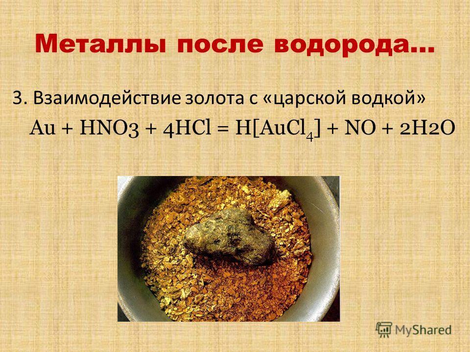 Металлы после водорода… 3. Взаимодействие золота с «царской водкой» Au + HNO3 + 4HCl = H[AuCl 4 ] + NO + 2H2O