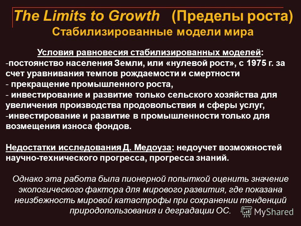 The Limits to Growth (Пределы роста) Стабилизированные модели мира Условия равновесия стабилизированных моделей: -постоянство населения Земли, или «нулевой рост», с 1975 г. за счет уравнивания темпов рождаемости и смертности - прекращение промышленно