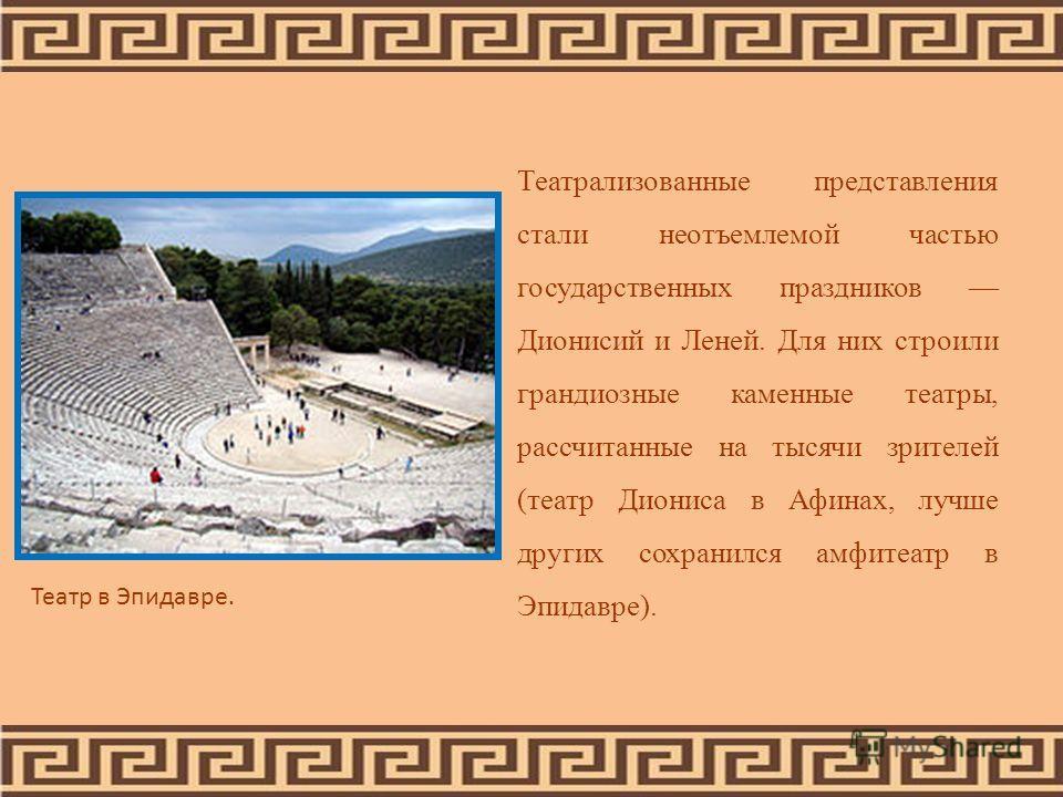 Театрализованные представления стали неотъемлемой частью государственных праздников Дионисий и Леней. Для них строили грандиозные каменные театры, рассчитанные на тысячи зрителей (театр Диониса в Афинах, лучше других сохранился амфитеатр в Эпидавре).