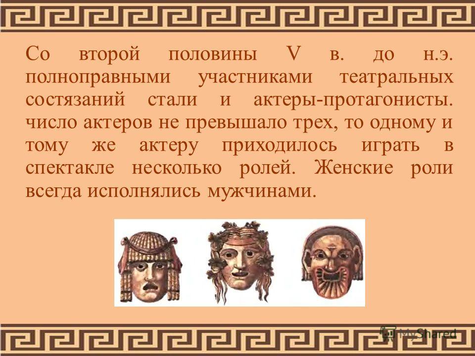 Со второй половины V в. до н.э. полноправными участниками театральных состязаний стали и актеры-протагонисты. число актеров не превышало трех, то одному и тому же актеру приходилось играть в спектакле несколько ролей. Женские роли всегда исполнялись