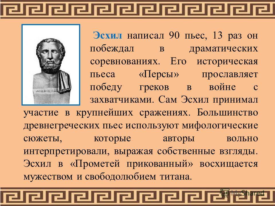Эсхил написал 90 пьес, 13 раз он побеждал в драматических соревнованиях. Его историческая пьеса «Персы» прославляет победу греков в войне с захватчиками. Сам Эсхил принимал участие в крупнейших сражениях. Большинство древнегреческих пьес используют м