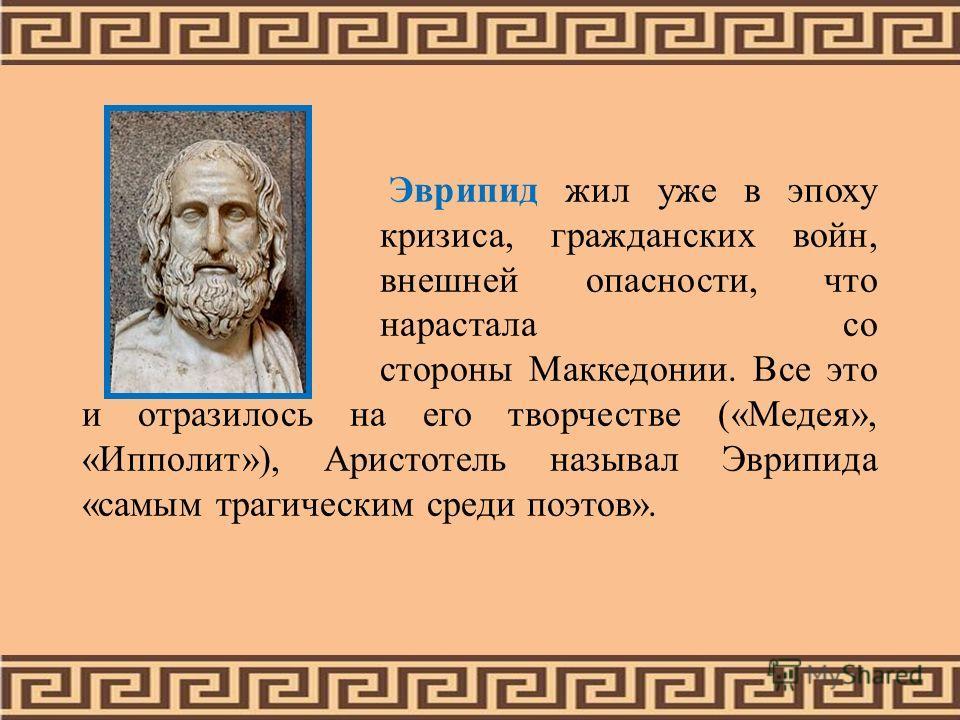 Эврипид жил уже в эпоху кризиса, гражданских войн, внешней опасности, что нарастала со стороны Маккедонии. Все это и отразилось на его творчестве («Медея», «Ипполит»), Аристотель называл Эврипида «самым трагическим среди поэтов».