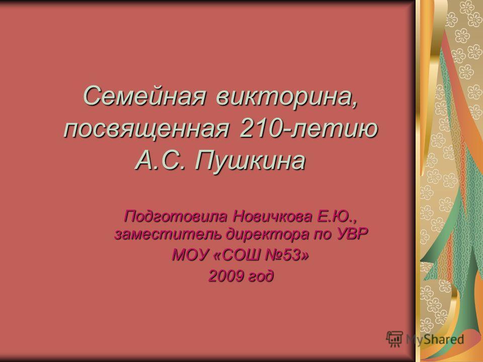 Семейная викторина, посвященная 210-летию А.С. Пушкина Подготовила Новичкова Е.Ю., заместитель директора по УВР МОУ «СОШ 53» 2009 год