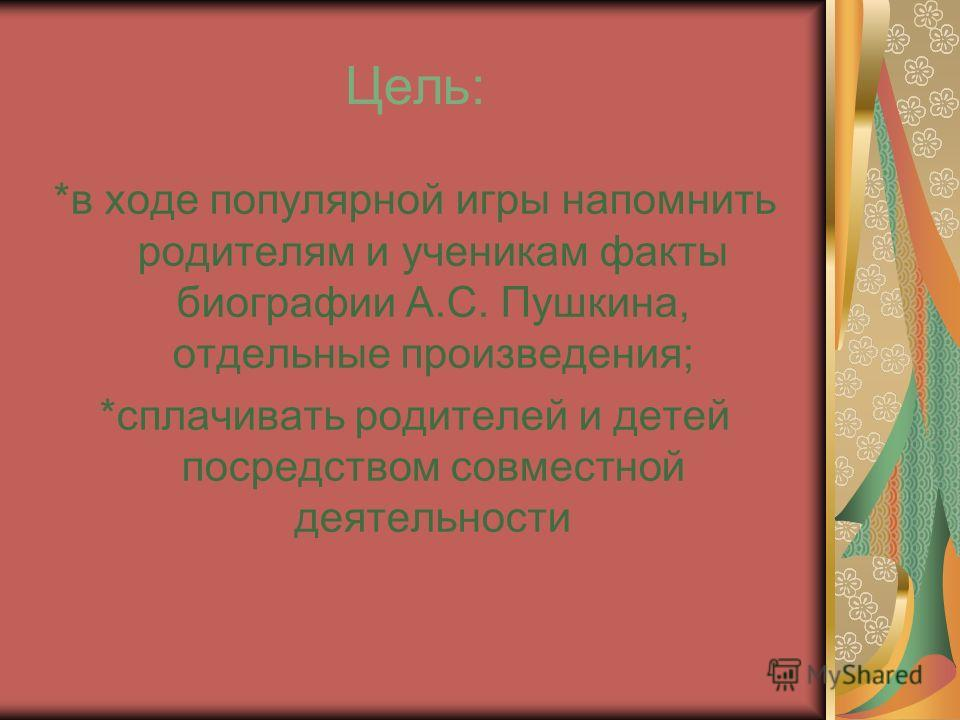 Цель: *в ходе популярной игры напомнить родителям и ученикам факты биографии А.С. Пушкина, отдельные произведения; *сплачивать родителей и детей посредством совместной деятельности