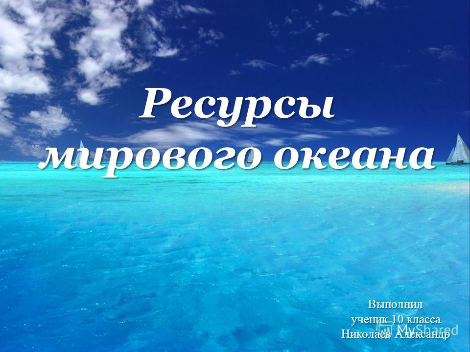 Ресурсы мирового океана Выполнил ученик 10 класса Николаев Александр