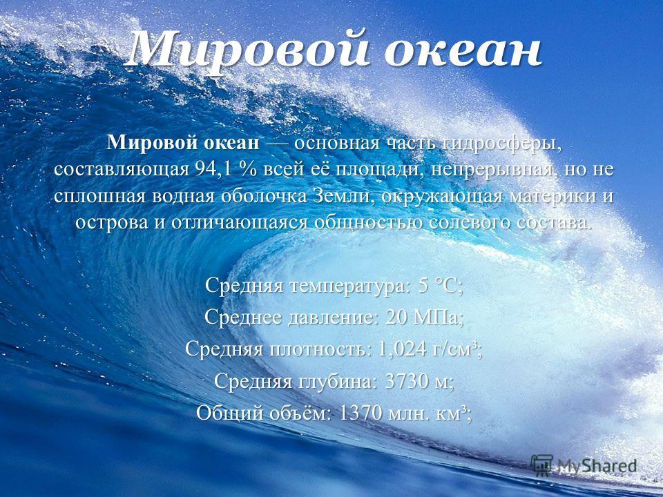 Мировой океан Мировой океан основная часть гидросферы, составляющая 94,1 % всей её площади, непрерывная, но не сплошная водная оболочка Земли, окружающая материки и острова и отличающаяся общностью солевого состава. Средняя температура: 5 °C; Среднее