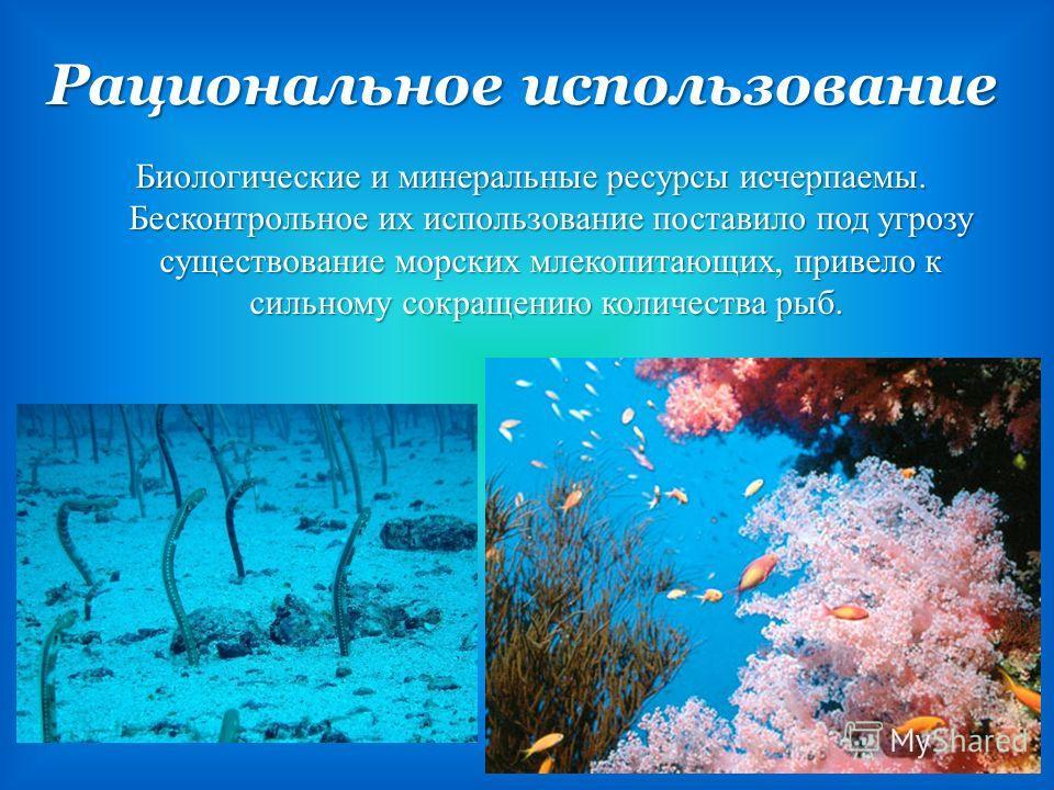 Рациональное использование Рациональное использование Биологические и минеральные ресурсы исчерпаемы. Бесконтрольное их использование поставило под угрозу существование морских млекопитающих, привело к сильному сокращению количества рыб. Биологически