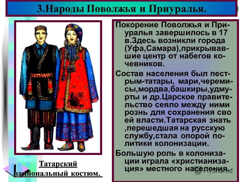 Меню Покорение Поволжья и При- уралья завершилось в 17 в.Здесь возникли города (Уфа,Самара),прикрывав- шие центр от набегов ко- чевников. Состав населения был пест- рым-татары, мари,череми- сы,мордва,башкиры,удму- рты и др.Царское правите- льство сея