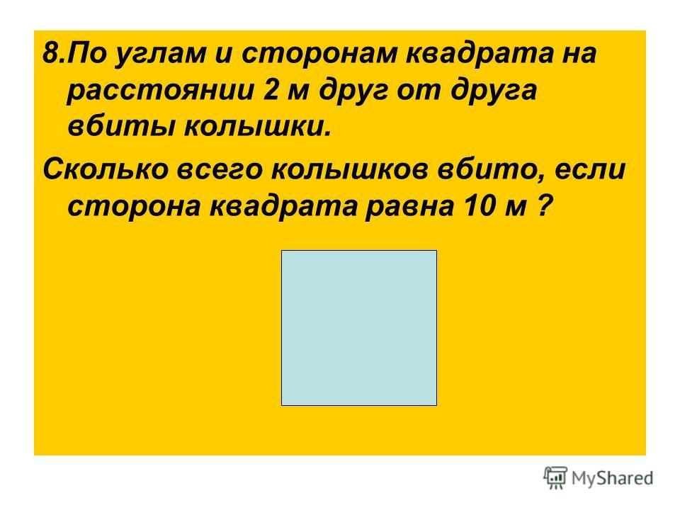 8.По углам и сторонам квадрата на расстоянии 2 м друг от друга вбиты колышки. Сколько всего колышков вбито, если сторона квадрата равна 10 м ?