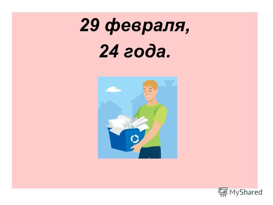 29 февраля, 24 года.