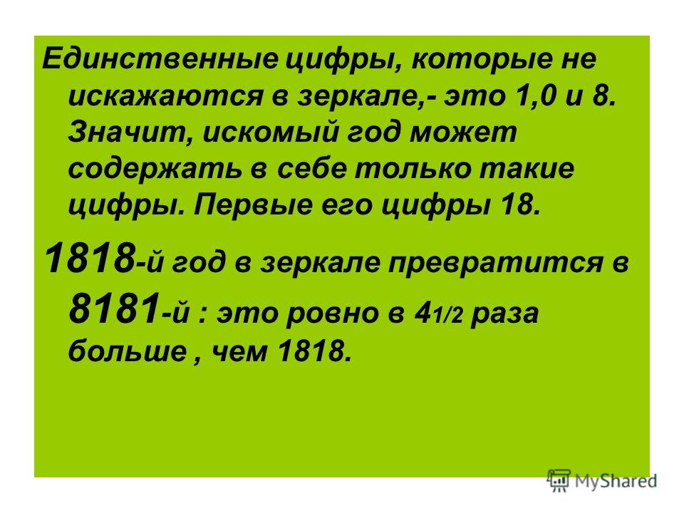 Единственные цифры, которые не искажаются в зеркале,- это 1,0 и 8. Значит, искомый год может содержать в себе только такие цифры. Первые его цифры 18. 1818 -й год в зеркале превратится в 8181 -й : это ровно в 4 1/2 раза больше, чем 1818.