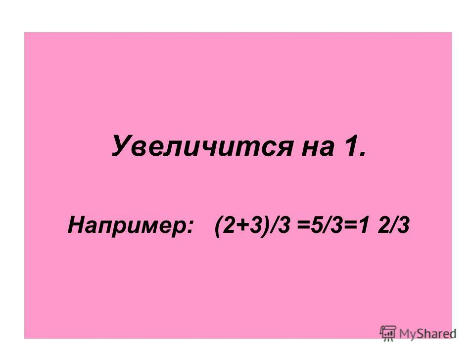 Увеличится на 1. Например: (2+3)/3 =5/3=1 2/3