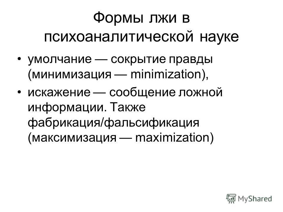 Формы лжи в психоаналитической науке умолчание сокрытие правды (минимизация minimization), искажение сообщение ложной информации. Также фабрикация/фальсификация (максимизация maximization)