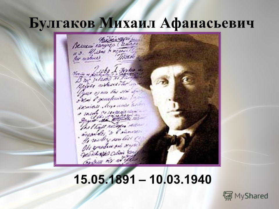 Булгаков Михаил Афанасьевич 15.05.1891 – 10.03.1940