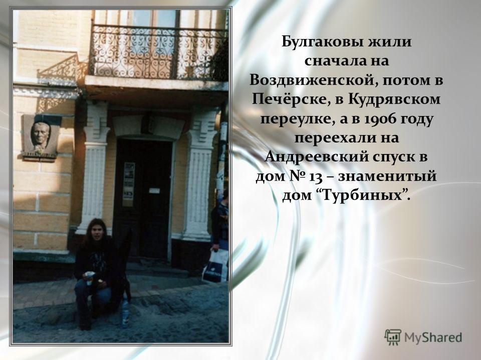 Булгаковы жили сначала на Воздвиженской, потом в Печёрске, в Кудрявском переулке, а в 1906 году переехали на Андреевский спуск в дом 13 – знаменитый дом Турбиных.