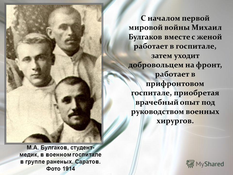 С началом первой мировой войны Михаил Булгаков вместе с женой работает в госпитале, затем уходит добровольцем на фронт, работает в прифронтовом госпитале, приобретая врачебный опыт под руководством военных хирургов. М.А. Булгаков, студент- медик, в в