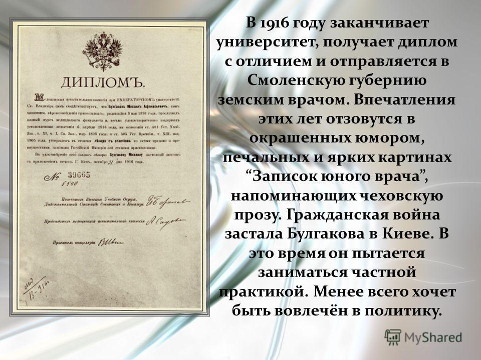 В 1916 году заканчивает университет, получает диплом с отличием и отправляется в Смоленскую губернию земским врачом. Впечатления этих лет отзовутся в окрашенных юмором, печальных и ярких картинах Записок юного врача, напоминающих чеховскую прозу. Гра