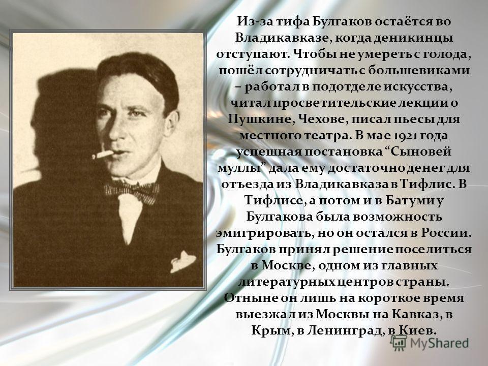 Из-за тифа Булгаков остаётся во Владикавказе, когда деникинцы отступают. Чтобы не умереть с голода, пошёл сотрудничать с большевиками – работал в подотделе искусства, читал просветительские лекции о Пушкине, Чехове, писал пьесы для местного театра. В