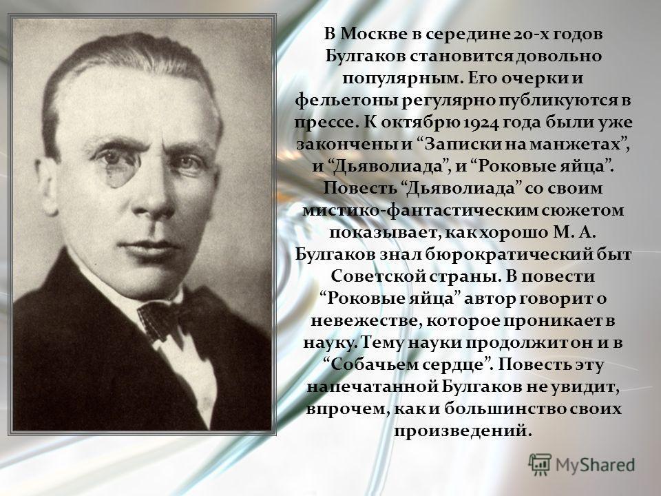 В Москве в середине 20-х годов Булгаков становится довольно популярным. Его очерки и фельетоны регулярно публикуются в прессе. К октябрю 1924 года были уже закончены и Записки на манжетах, и Дьяволиада, и Роковые яйца. Повесть Дьяволиада со своим мис