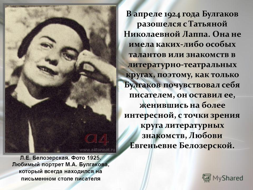 В апреле 1924 года Булгаков разошелся с Татьяной Николаевной Лаппа. Она не имела каких-либо особых талантов или знакомств в литературно-театральных кругах, поэтому, как только Булгаков почувствовал себя писателем, он оставил ее, женившись на более ин