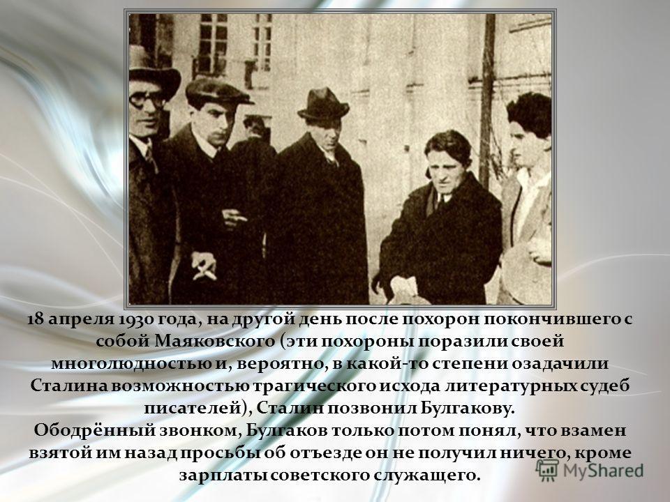 18 апреля 1930 года, на другой день после похорон покончившего с собой Маяковского (эти похороны поразили своей многолюдностью и, вероятно, в какой-то степени озадачили Сталина возможностью трагического исхода литературных судеб писателей), Сталин по
