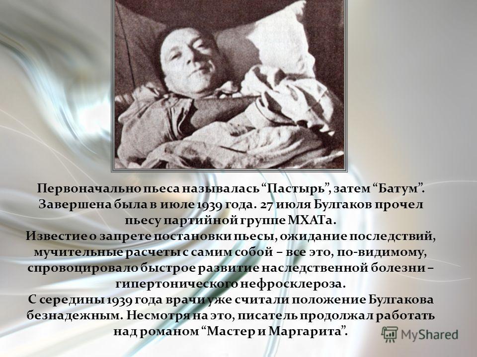 Первоначально пьеса называлась Пастырь, затем Батум. Завершена была в июле 1939 года. 27 июля Булгаков прочел пьесу партийной группе МХАТа. Известие о запрете постановки пьесы, ожидание последствий, мучительные расчеты с самим собой – все это, по-вид