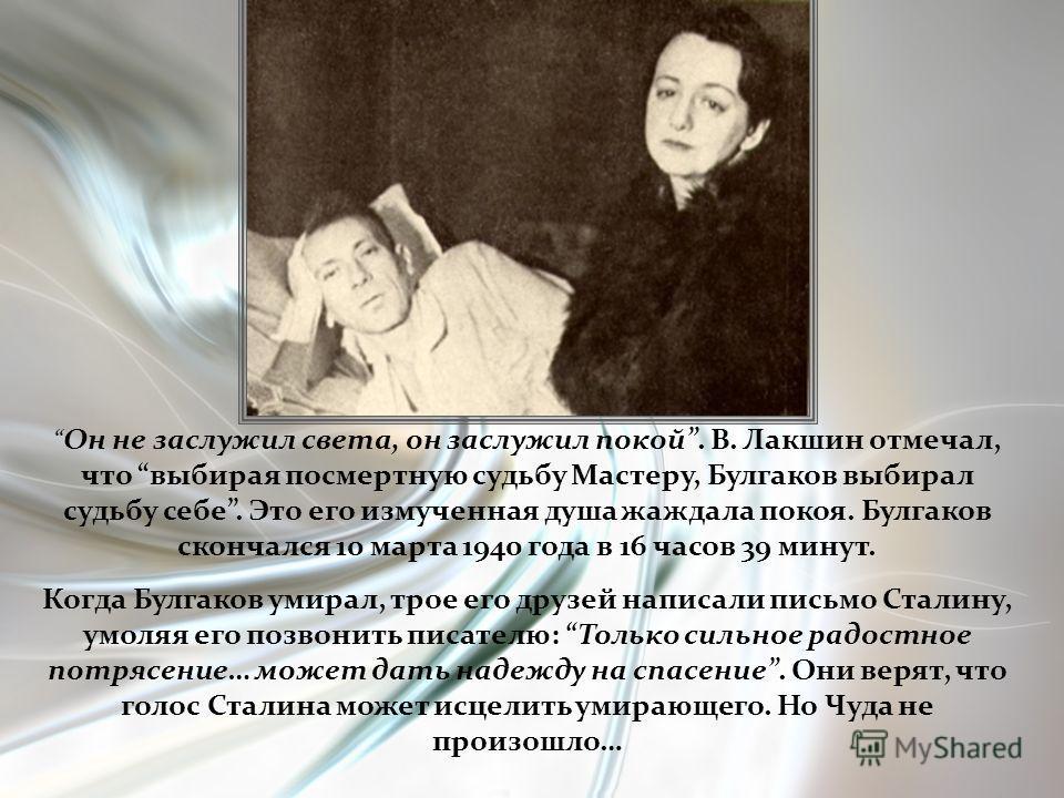 Он не заслужил света, он заслужил покой. В. Лакшин отмечал, что выбирая посмертную судьбу Мастеру, Булгаков выбирал судьбу себе. Это его измученная душа жаждала покоя. Булгаков скончался 10 марта 1940 года в 16 часов 39 минут. Когда Булгаков умирал,