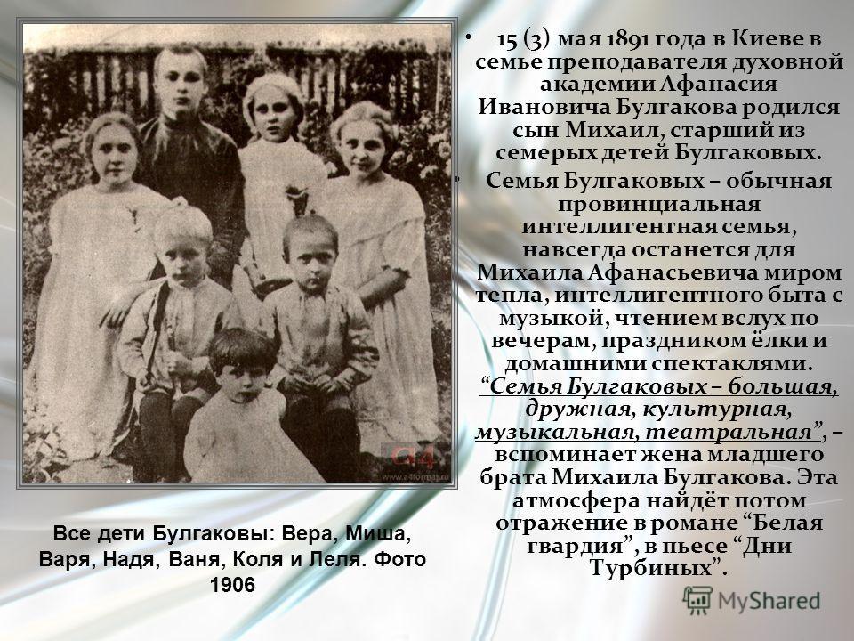 15 (3) мая 1891 года в Киеве в семье преподавателя духовной академии Афанасия Ивановича Булгакова родился сын Михаил, старший из семерых детей Булгаковых. Семья Булгаковых – обычная провинциальная интеллигентная семья, навсегда останется для Михаила