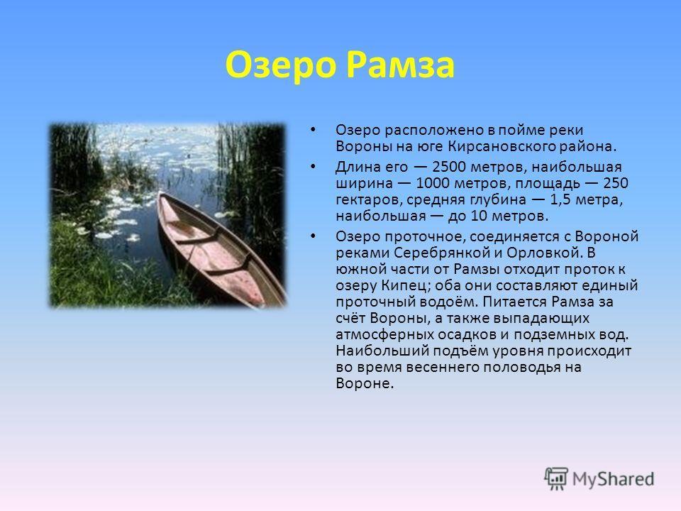 Озеро Рамза Озеро расположено в пойме реки Вороны на юге Кирсановского района. Длина его 2500 метров, наибольшая ширина 1000 метров, площадь 250 гектаров, средняя глубина 1,5 метра, наибольшая до 10 метров. Озеро проточное, соединяется с Вороной река