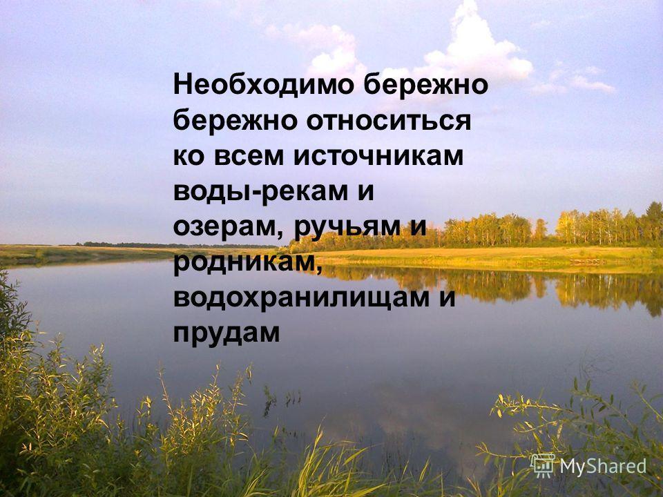 Необходимо бережно бережно относиться ко всем источникам воды-рекам и озерам, ручьям и родникам, водохранилищам и прудам