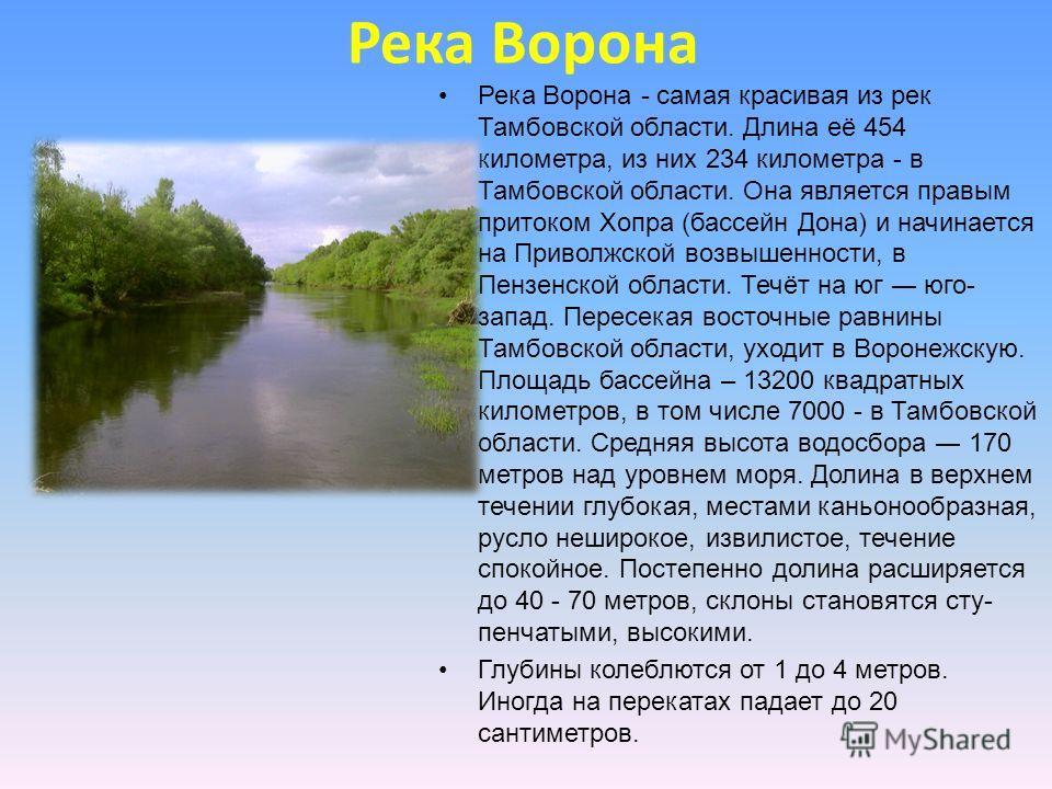 Река Ворона Река Ворона - самая красивая из рек Тамбовской области. Длина её 454 километра, из них 234 километра - в Тамбовской области. Она является правым притоком Хопра (бассейн Дона) и начинается на Приволжской возвышенности, в Пензенской облас