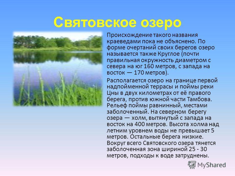 Святовское озеро Происхождение такого названия краеведами пока не объяснено. По форме очертаний своих берегов озеро называется также Круглое (почти правильная окружность диаметром с севера на юг 160 метров, с запада на восток 170 метров). Располагает