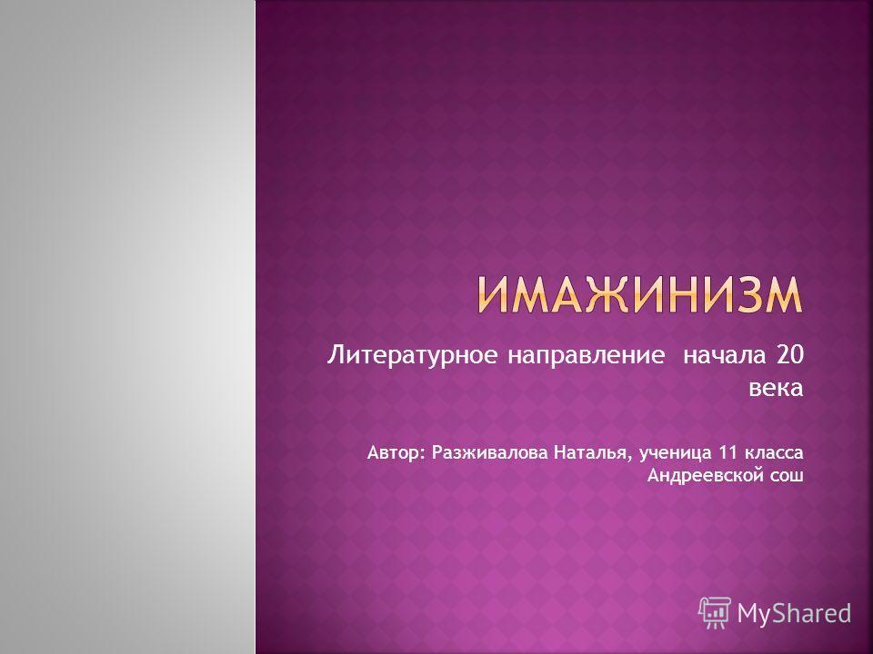 Литературное направление начала 20 века Автор: Разживалова Наталья, ученица 11 класса Андреевской сош