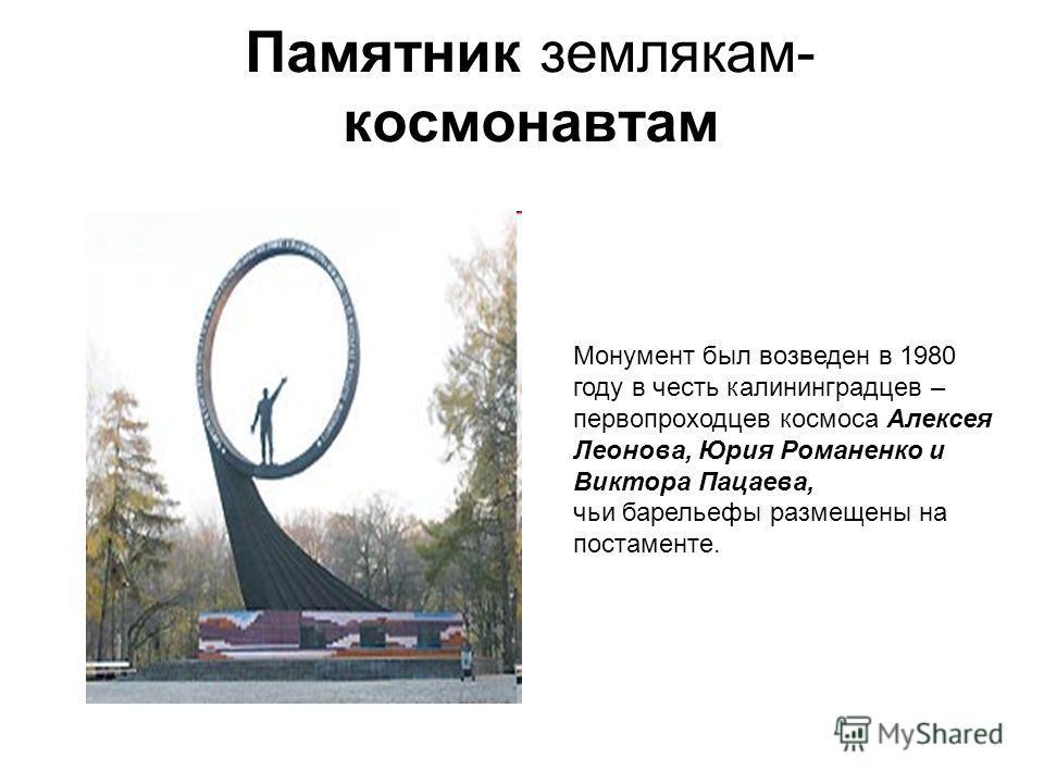 Памятник землякам- космонавтам Монумент был возведен в 1980 году в честь калининградцев – первопроходцев космоса Алексея Леонова, Юрия Романенко и Виктора Пацаева, чьи барельефы размещены на постаменте.