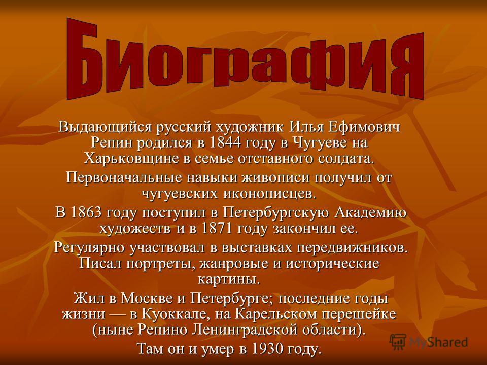 Выдающийся русский художник Илья Ефимович Репин родился в 1844 году в Чугуеве на Харьковщине в семье отставного солдата. Первоначальные навыки живописи получил от чугуевских иконописцев. В 1863 году поступил в Петербургскую Академию художеств и в 187