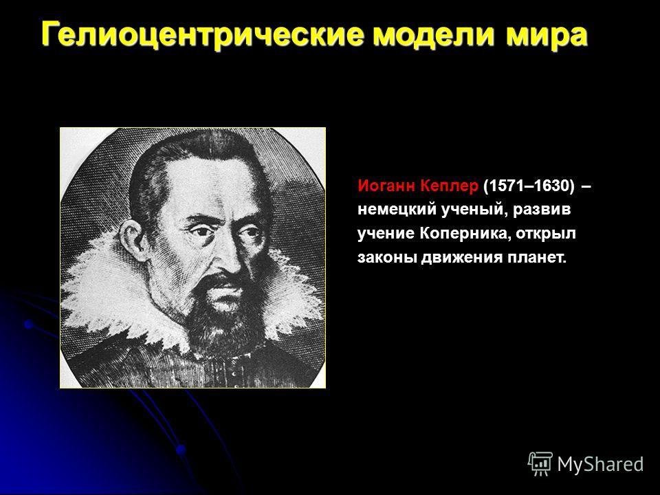 Иоганн Кеплер (1571–1630) – немецкий ученый, развив учение Коперника, открыл законы движения планет. Гелиоцентрические модели мира